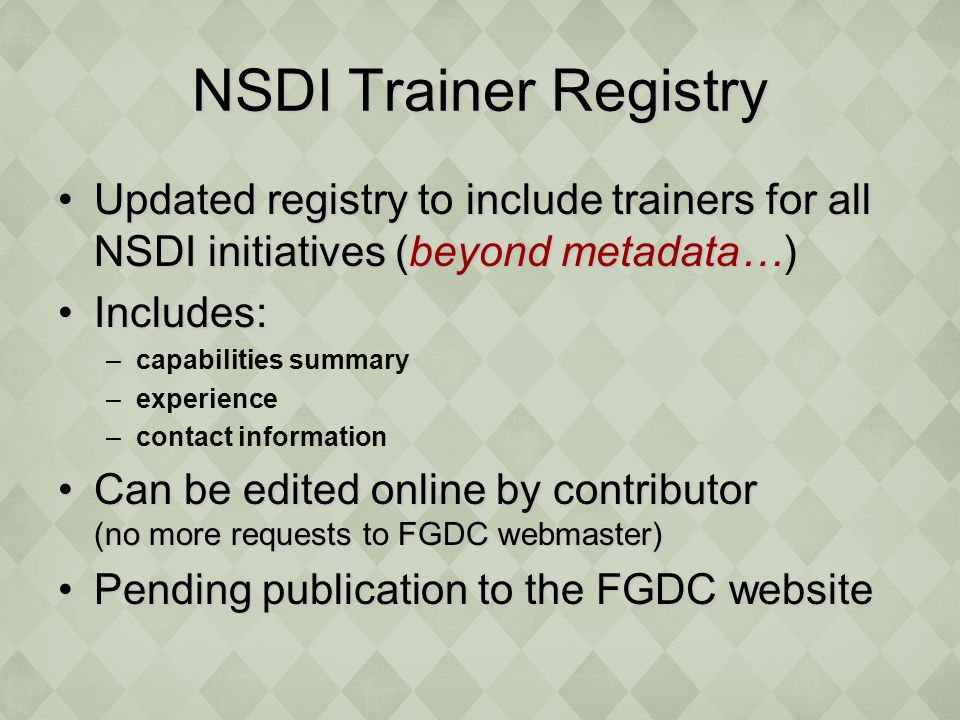 NSDI Trainer Registry Updated registry to include trainers for all NSDI initiatives (beyond metadata…)Updated registry to include trainers for all NSDI initiatives (beyond metadata…) Includes:Includes: –capabilities summary –experience –contact information Can be edited online by contributor (no more requests to FGDC webmaster)Can be edited online by contributor (no more requests to FGDC webmaster) Pending publication to the FGDC websitePending publication to the FGDC website