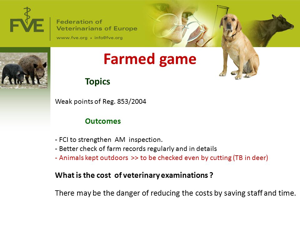 Farmed game Topics Weak points of Reg. 853/2004 Outcomes - FCI to strengthen AM inspection. - Better check of farm records regularly and in details -