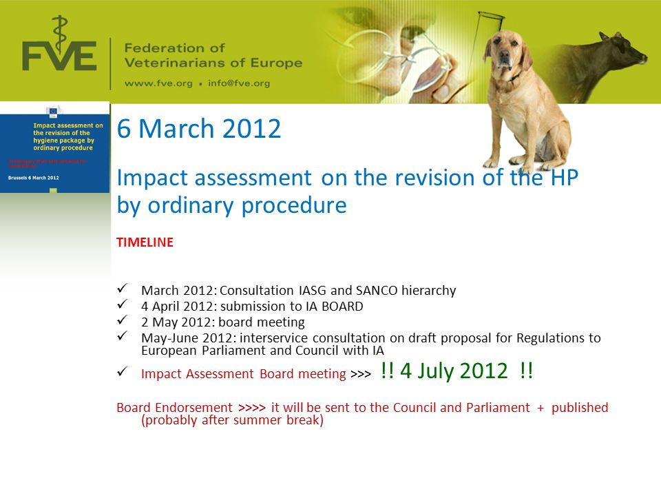 6 March 2012 Impact assessment on the revision of the HP by ordinary procedure TIMELINE March 2012: Consultation IASG and SANCO hierarchy 4 April 2012: submission to IA BOARD 2 May 2012: board meeting May-June 2012: interservice consultation on draft proposal for Regulations to European Parliament and Council with IA Impact Assessment Board meeting >>> !.