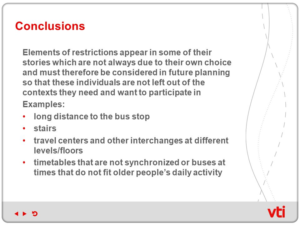 Conclusions Elements of restrictions appear in some of their stories which are not always due to their own choice and must therefore be considered in future planning so that these individuals are not left out of the contexts they need and want to participate in Examples: long distance to the bus stop stairs travel centers and other interchanges at different levels/floors timetables that are not synchronized or buses at times that do not fit older people's daily activity