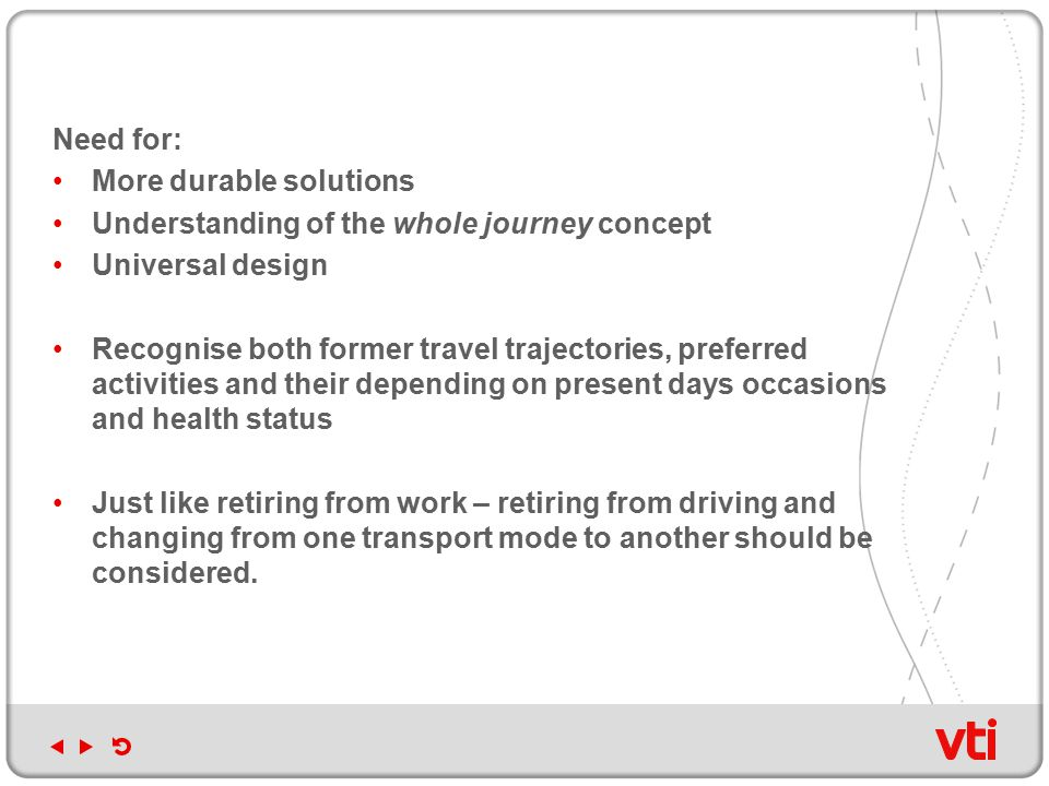 Need for: More durable solutions Understanding of the whole journey concept Universal design Recognise both former travel trajectories, preferred activities and their depending on present days occasions and health status Just like retiring from work – retiring from driving and changing from one transport mode to another should be considered.