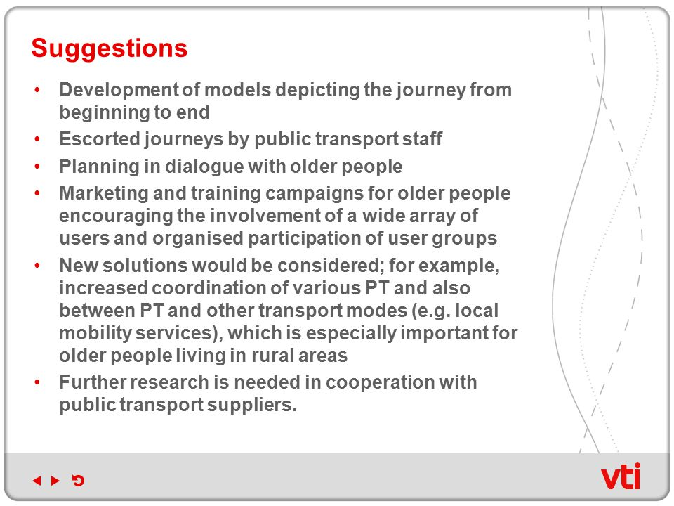 Development of models depicting the journey from beginning to end Escorted journeys by public transport staff Planning in dialogue with older people Marketing and training campaigns for older people encouraging the involvement of a wide array of users and organised participation of user groups New solutions would be considered; for example, increased coordination of various PT and also between PT and other transport modes (e.g.