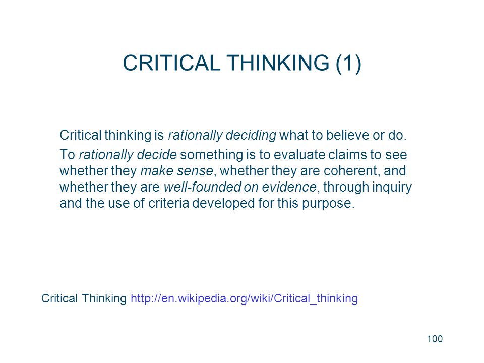 100 CRITICAL THINKING (1) Critical thinking is rationally deciding what to believe or do. To rationally decide something is to evaluate claims to see
