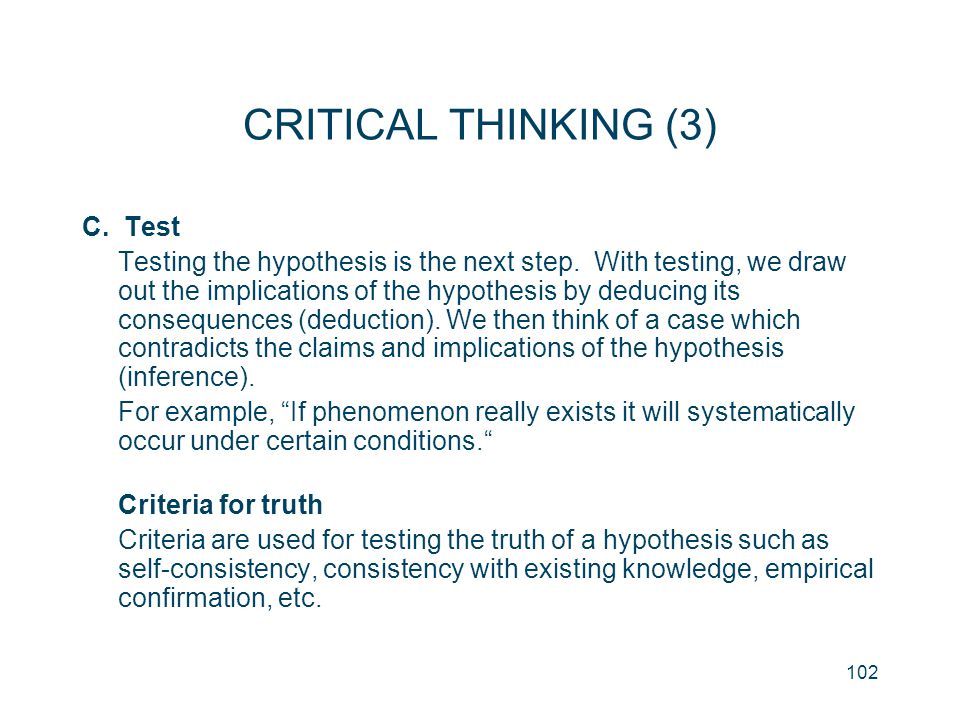 102 CRITICAL THINKING (3) C. Test Testing the hypothesis is the next step. With testing, we draw out the implications of the hypothesis by deducing it
