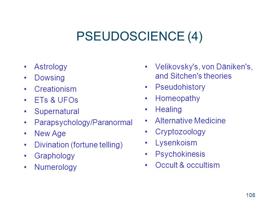 106 PSEUDOSCIENCE (4) Astrology Dowsing Creationism ETs & UFOs Supernatural Parapsychology/Paranormal New Age Divination (fortune telling) Graphology