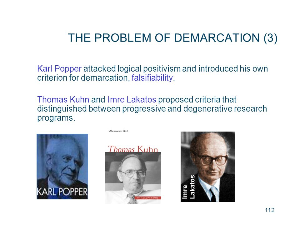 112 THE PROBLEM OF DEMARCATION (3) Karl Popper attacked logical positivism and introduced his own criterion for demarcation, falsifiability. Thomas Ku