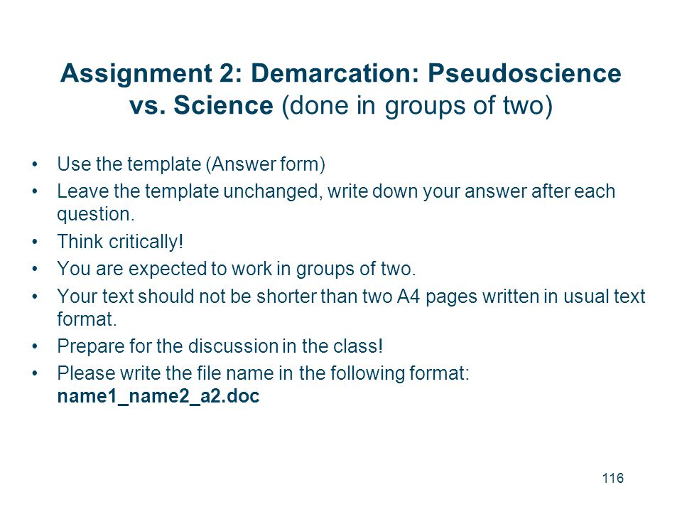 116 Assignment 2: Demarcation: Pseudoscience vs. Science (done in groups of two) Use the template (Answer form) Leave the template unchanged, write do