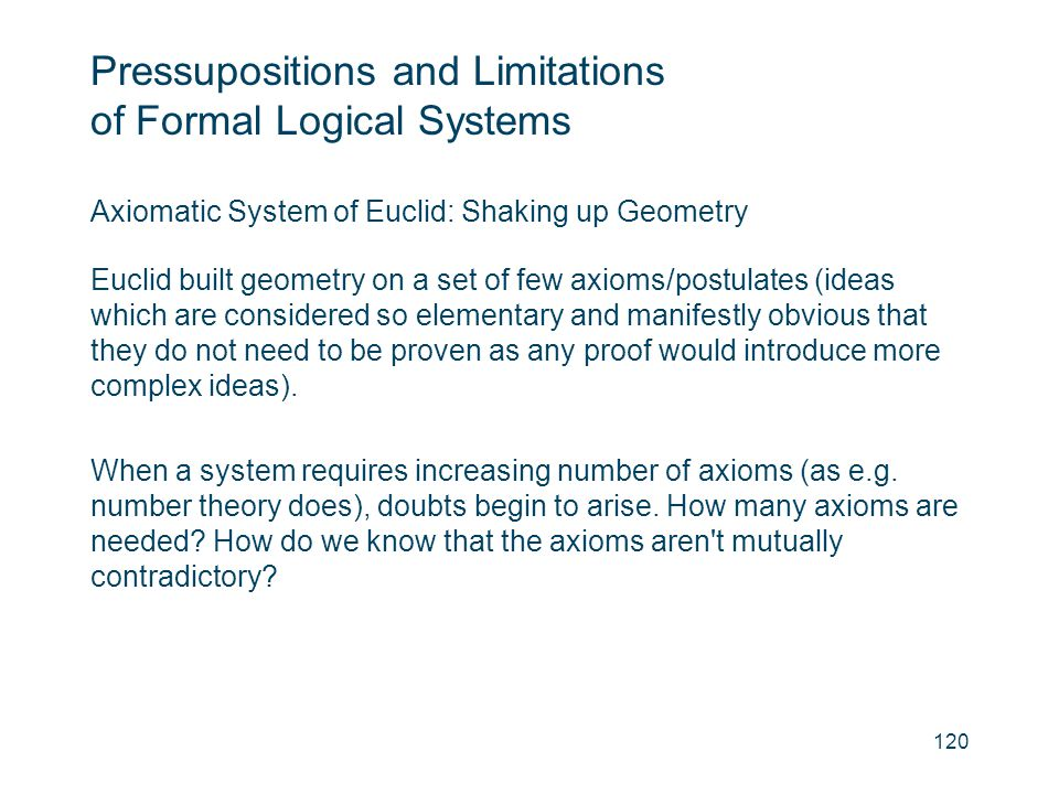 Pressupositions and Limitations of Formal Logical Systems Axiomatic System of Euclid: Shaking up Geometry Euclid built geometry on a set of few axioms
