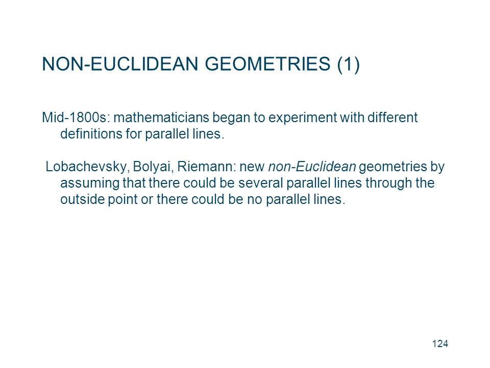 NON-EUCLIDEAN GEOMETRIES (1) Mid-1800s: mathematicians began to experiment with different definitions for parallel lines. Lobachevsky, Bolyai, Riemann