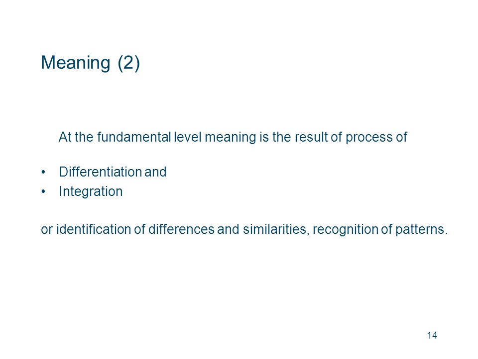 Meaning (2) At the fundamental level meaning is the result of process of Differentiation and Integration or identification of differences and similari