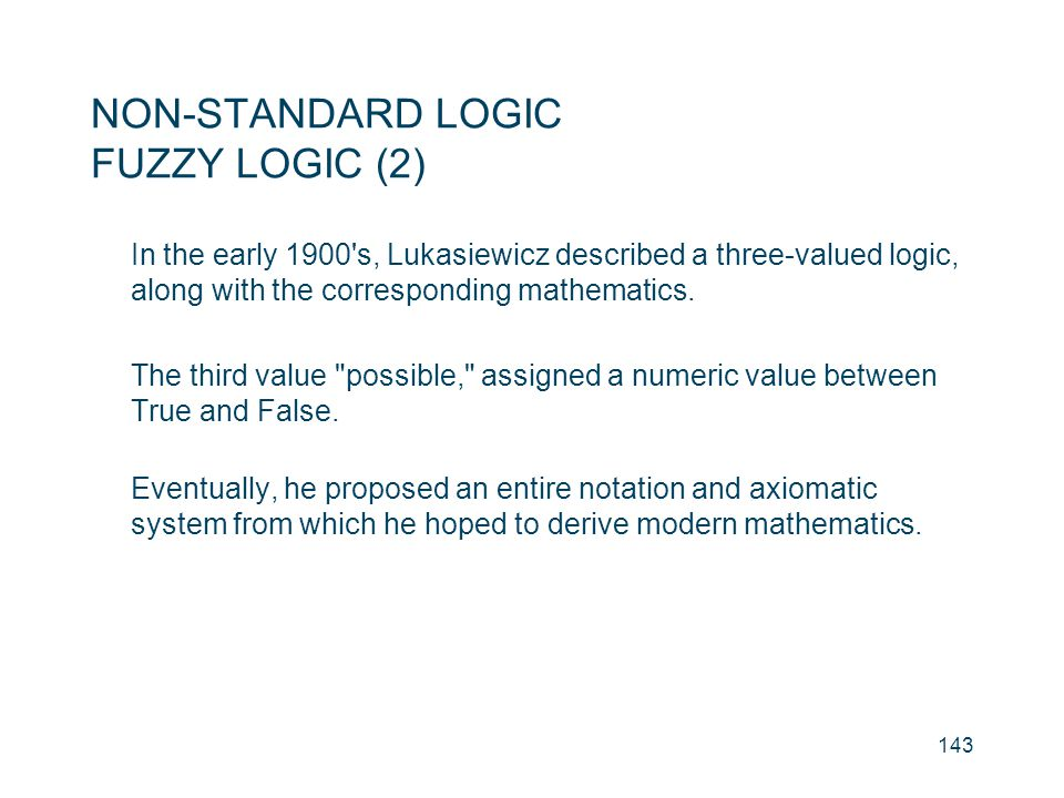 NON-STANDARD LOGIC FUZZY LOGIC (2) In the early 1900's, Lukasiewicz described a three-valued logic, along with the corresponding mathematics. The thir