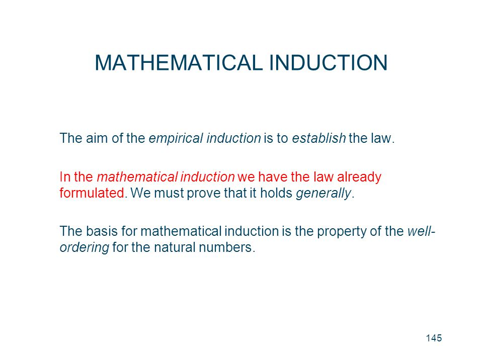 145 MATHEMATICAL INDUCTION The aim of the empirical induction is to establish the law. In the mathematical induction we have the law already formulate