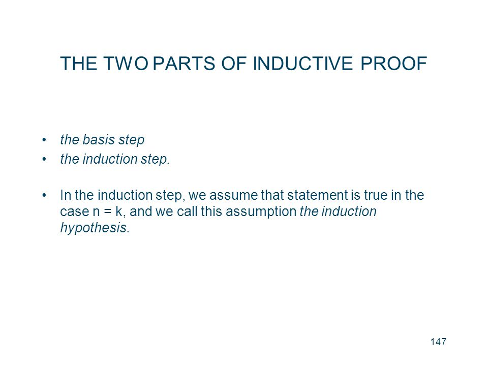 147 THE TWO PARTS OF INDUCTIVE PROOF the basis step the induction step. In the induction step, we assume that statement is true in the case n = k, and