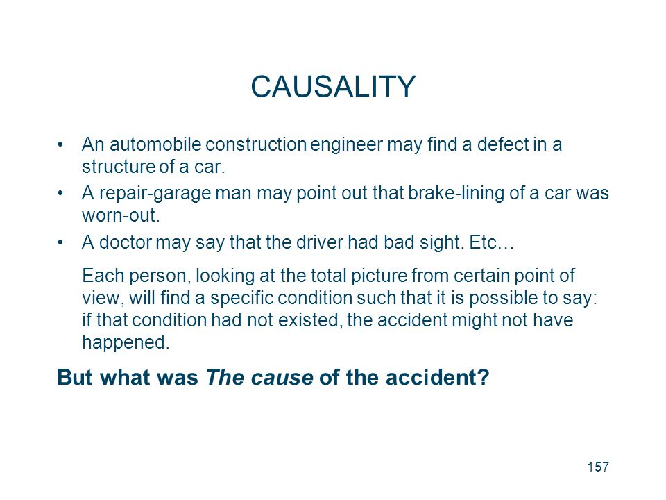 157 CAUSALITY An automobile construction engineer may find a defect in a structure of a car. A repair-garage man may point out that brake-lining of a