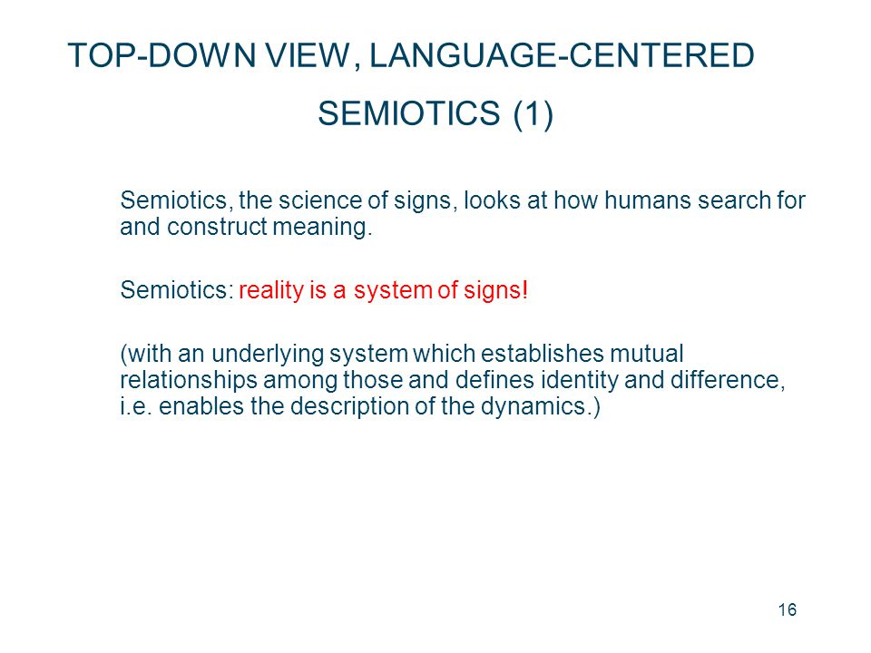 16 SEMIOTICS (1) Semiotics, the science of signs, looks at how humans search for and construct meaning. Semiotics: reality is a system of signs! (with