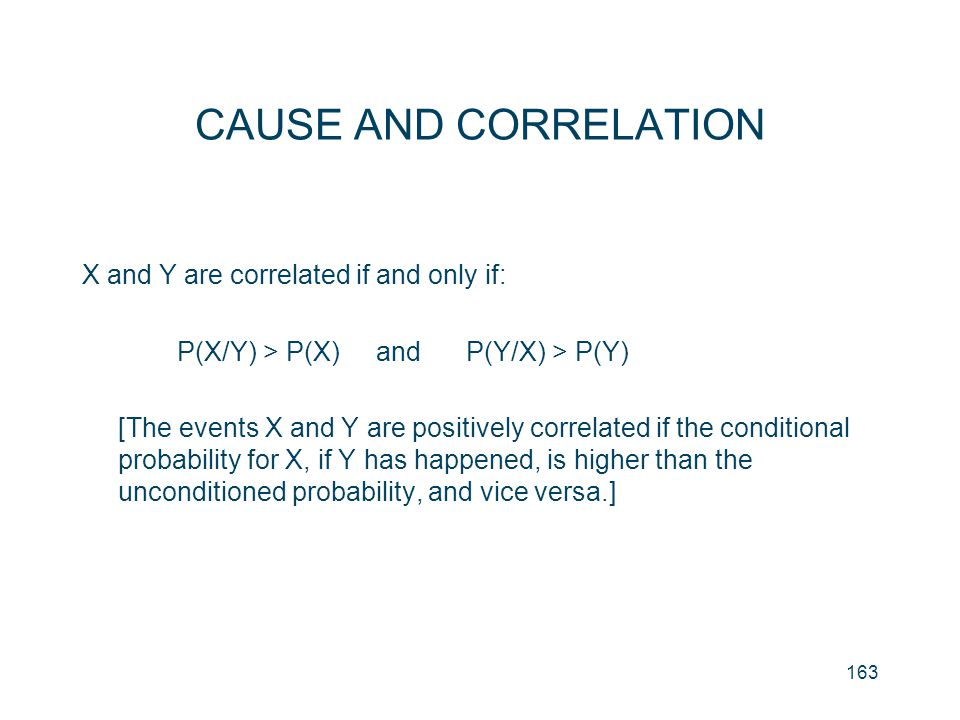 163 CAUSE AND CORRELATION X and Y are correlated if and only if: P(X/Y) > P(X) and P(Y/X) > P(Y) [The events X and Y are positively correlated if the