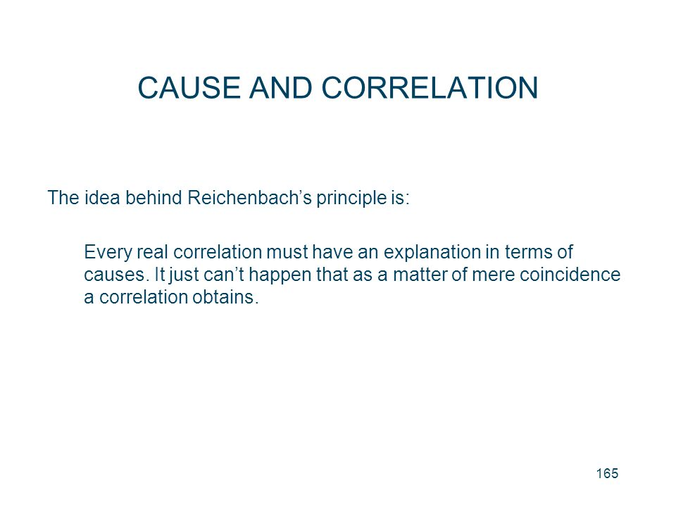 165 CAUSE AND CORRELATION The idea behind Reichenbach's principle is: Every real correlation must have an explanation in terms of causes. It just can'