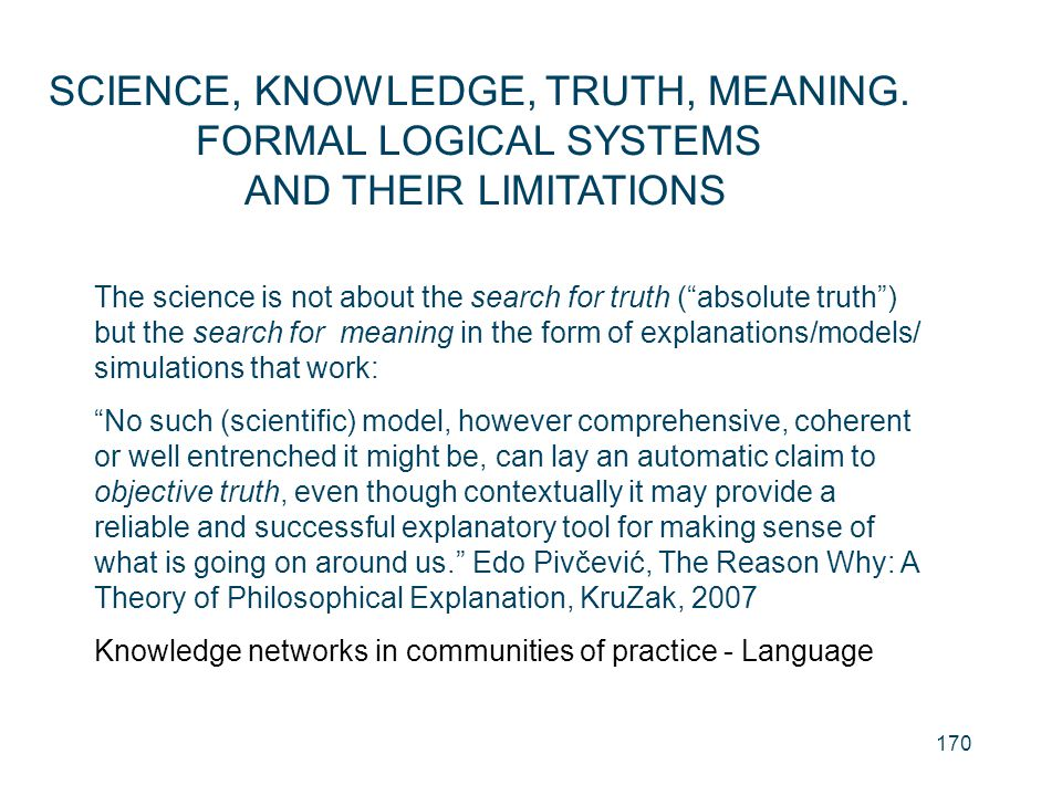"170 SCIENCE, KNOWLEDGE, TRUTH, MEANING. FORMAL LOGICAL SYSTEMS AND THEIR LIMITATIONS The science is not about the search for truth (""absolute truth"")"
