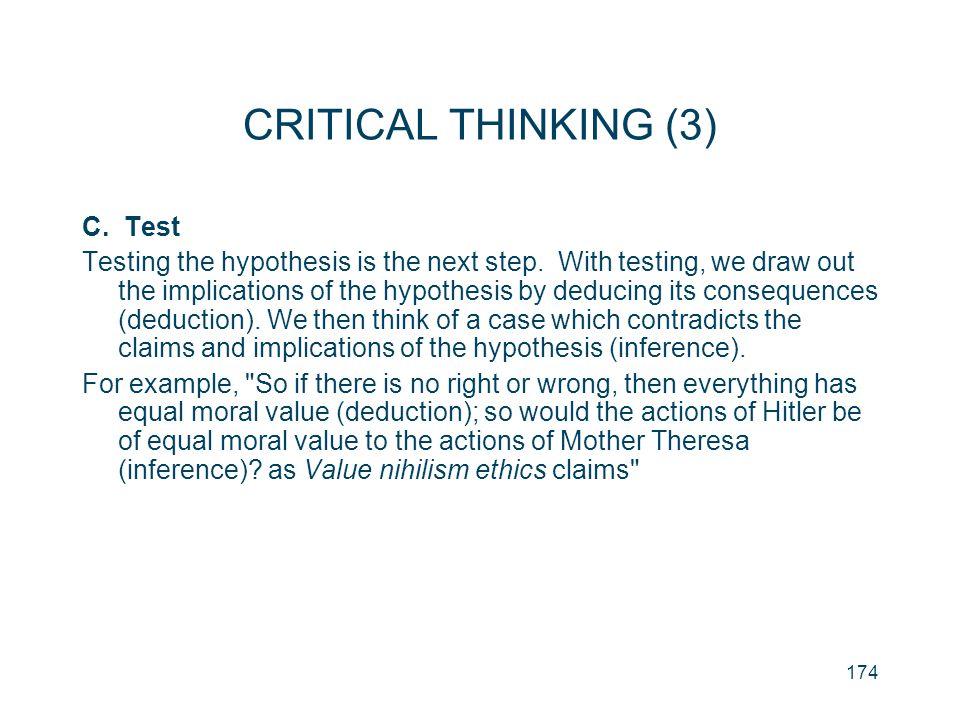 174 CRITICAL THINKING (3) C. Test Testing the hypothesis is the next step. With testing, we draw out the implications of the hypothesis by deducing it