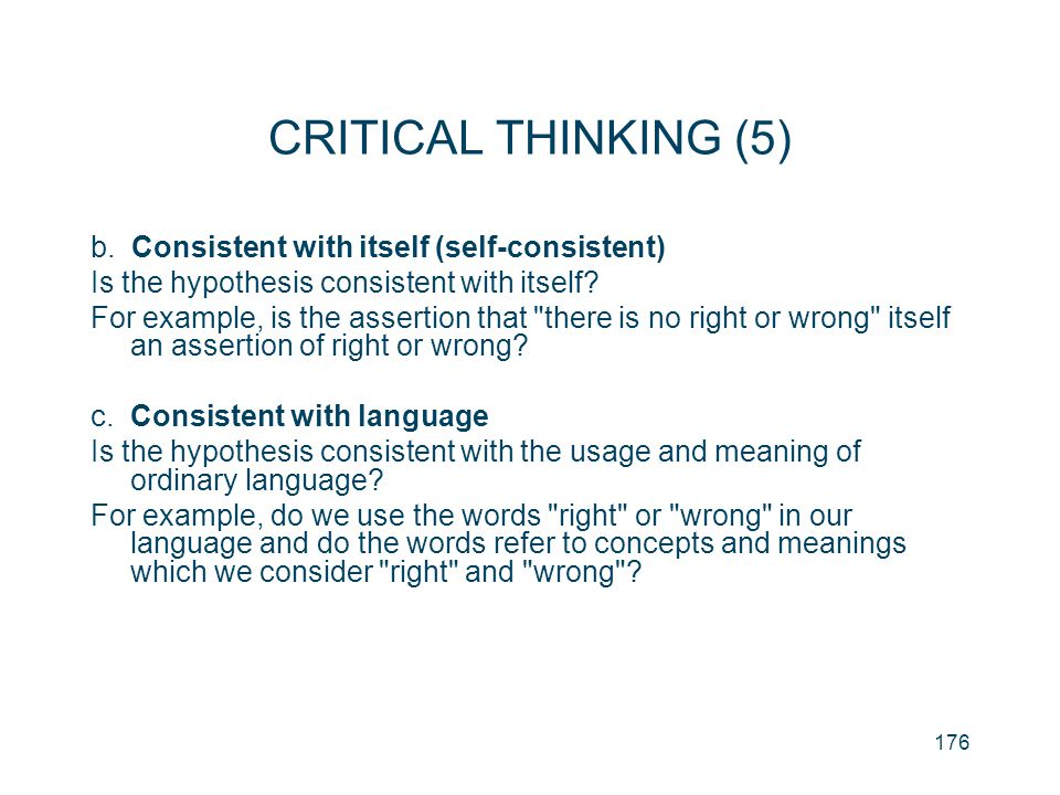 176 CRITICAL THINKING (5) b. Consistent with itself (self-consistent) Is the hypothesis consistent with itself? For example, is the assertion that