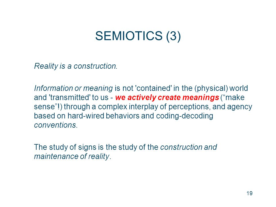 19 SEMIOTICS (3) Reality is a construction. Information or meaning is not 'contained' in the (physical) world and 'transmitted' to us - we actively cr