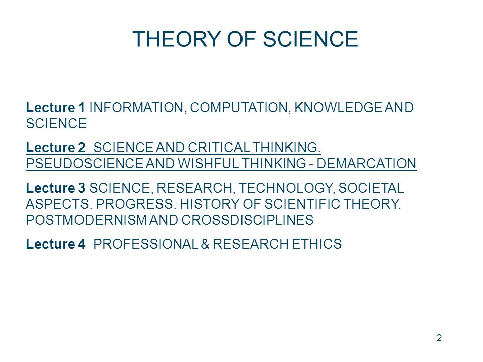 2 THEORY OF SCIENCE Lecture 1 INFORMATION, COMPUTATION, KNOWLEDGE AND SCIENCE Lecture 2 SCIENCE AND CRITICAL THINKING. PSEUDOSCIENCE AND WISHFUL THINK