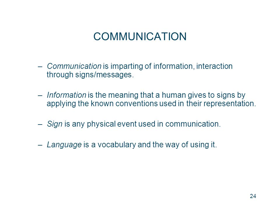 24 COMMUNICATION –Communication is imparting of information, interaction through signs/messages. –Information is the meaning that a human gives to sig