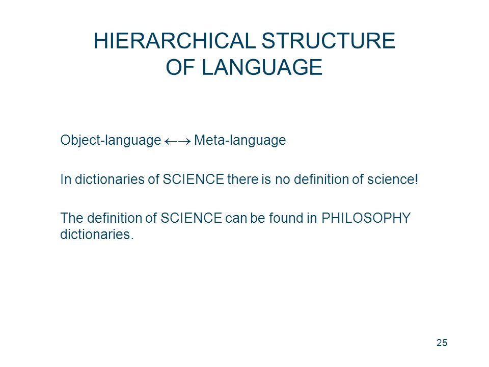 25 HIERARCHICAL STRUCTURE OF LANGUAGE Object-language  Meta-language In dictionaries of SCIENCE there is no definition of science! The definition of