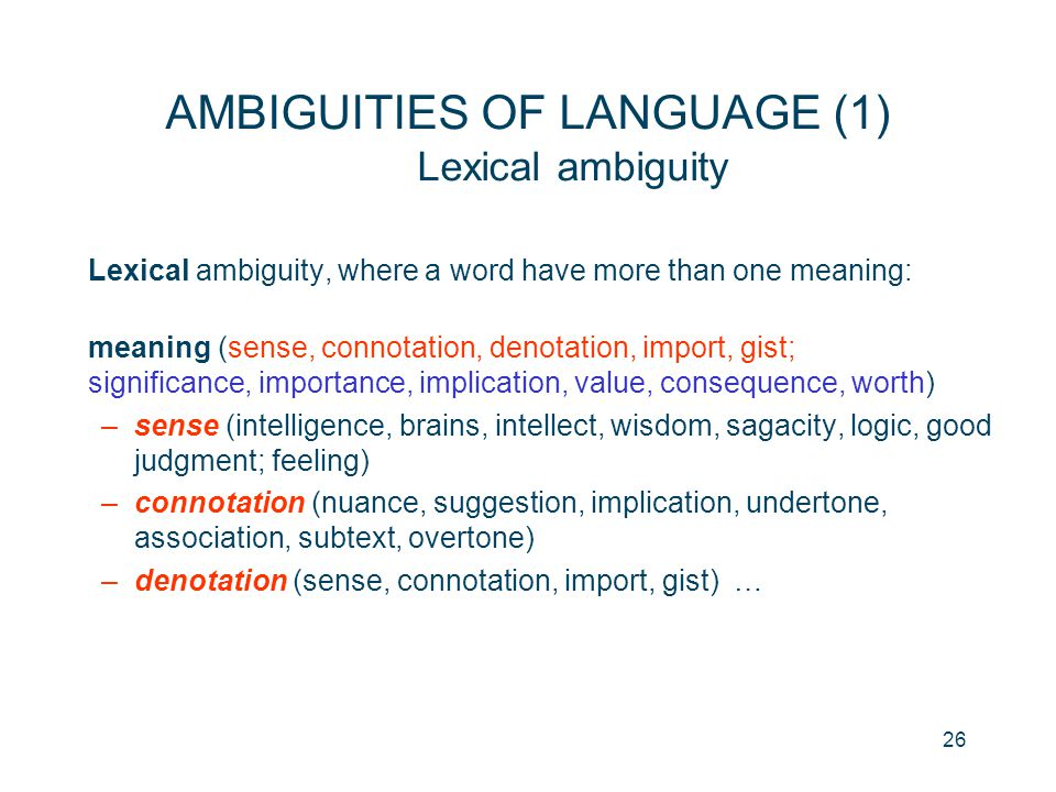 26 AMBIGUITIES OF LANGUAGE (1) Lexical ambiguity Lexical ambiguity, where a word have more than one meaning: meaning (sense, connotation, denotation,