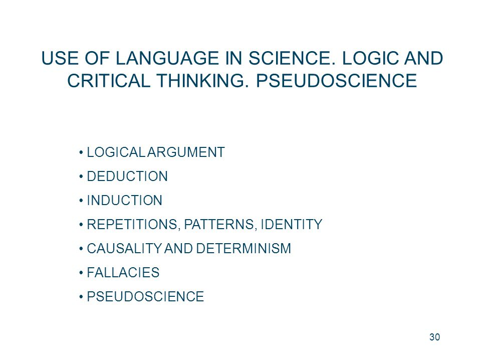 30 USE OF LANGUAGE IN SCIENCE. LOGIC AND CRITICAL THINKING. PSEUDOSCIENCE LOGICAL ARGUMENT DEDUCTION INDUCTION REPETITIONS, PATTERNS, IDENTITY CAUSALI