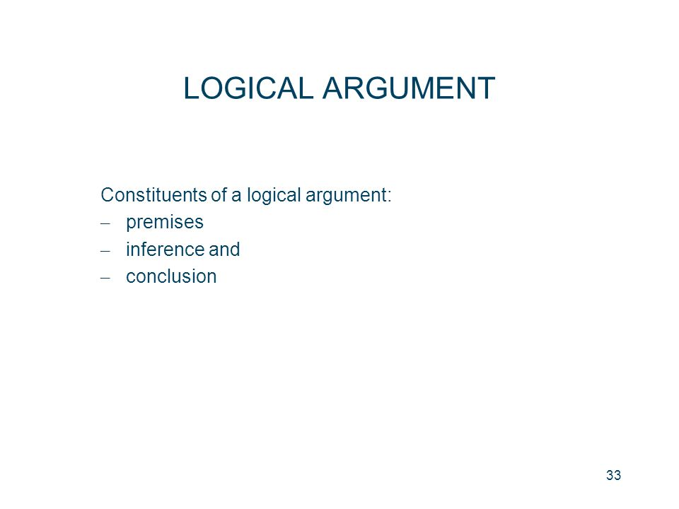 33 LOGICAL ARGUMENT Constituents of a logical argument: – premises – inference and – conclusion