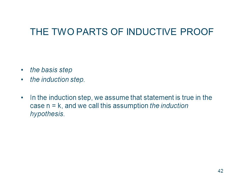 42 THE TWO PARTS OF INDUCTIVE PROOF the basis step the induction step. In the induction step, we assume that statement is true in the case n = k, and