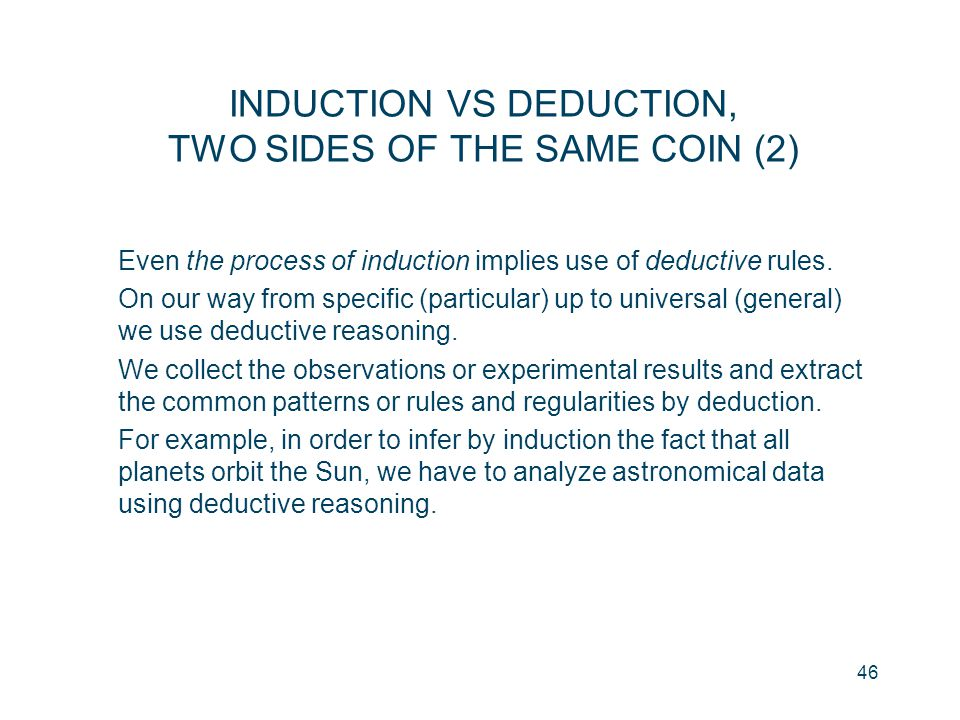46 Even the process of induction implies use of deductive rules. On our way from specific (particular) up to universal (general) we use deductive reas
