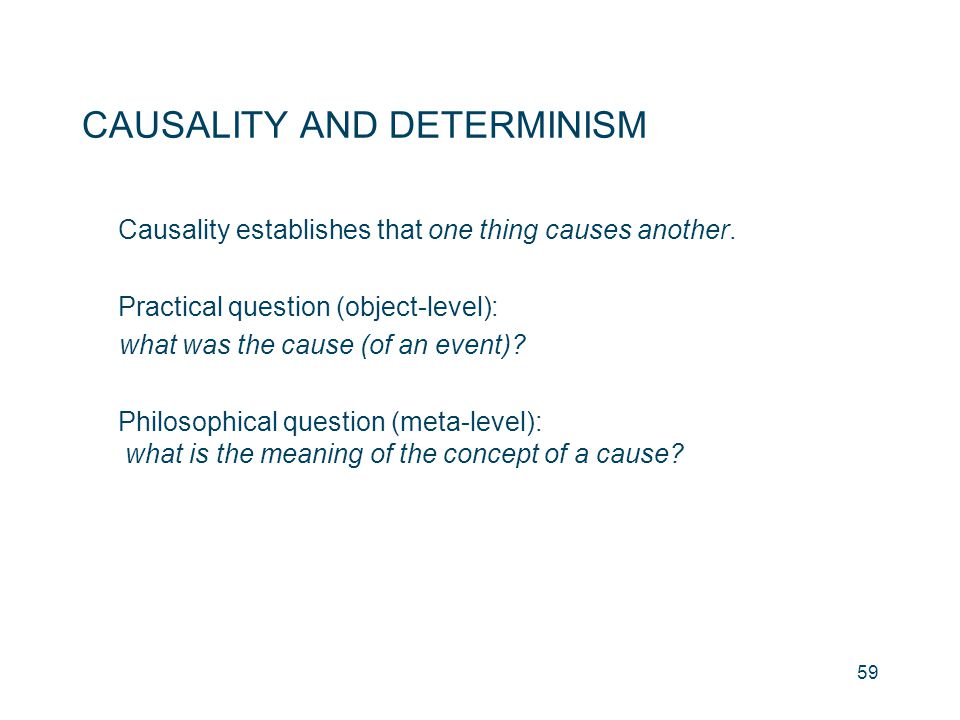 59 CAUSALITY AND DETERMINISM Causality establishes that one thing causes another. Practical question (object-level): what was the cause (of an event)?