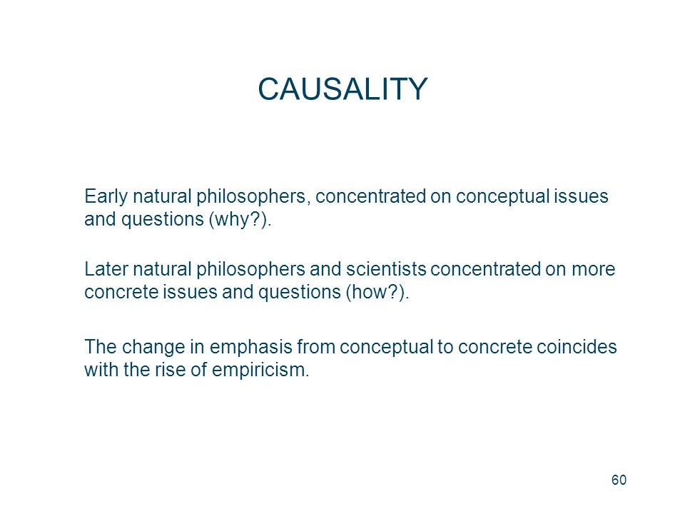 60 CAUSALITY Early natural philosophers, concentrated on conceptual issues and questions (why?). Later natural philosophers and scientists concentrate