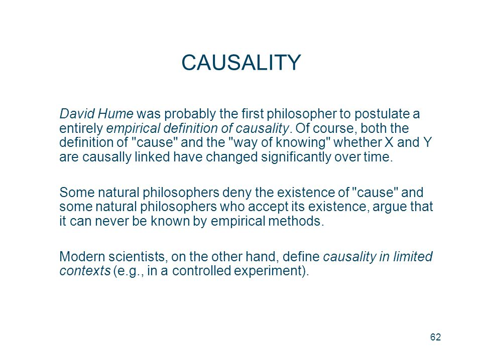 62 CAUSALITY David Hume was probably the first philosopher to postulate a entirely empirical definition of causality. Of course, both the definition o