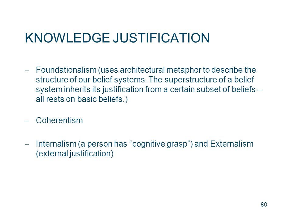 KNOWLEDGE JUSTIFICATION – Foundationalism (uses architectural metaphor to describe the structure of our belief systems. The superstructure of a belief