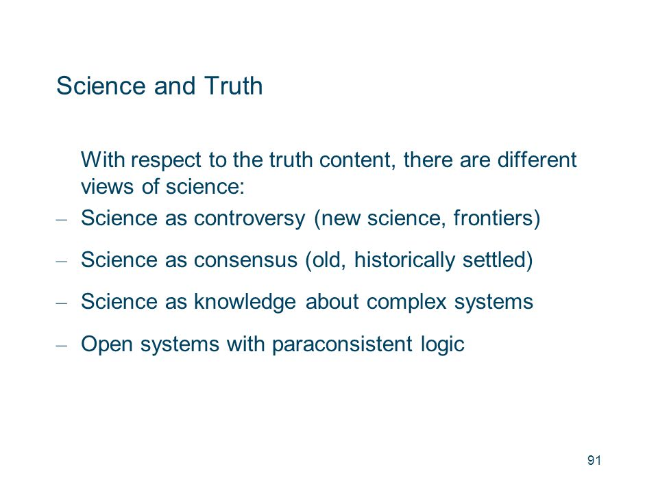 Science and Truth With respect to the truth content, there are different views of science: – Science as controversy (new science, frontiers) – Science
