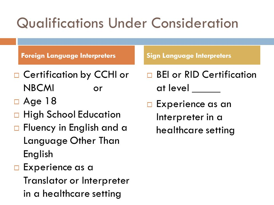 Qualifications Under Consideration  Certification by CCHI or NBCMI or  Age 18  High School Education  Fluency in English and a Language Other Than English  Experience as a Translator or Interpreter in a healthcare setting  Plus training  BEI or RID Certification at level _____  Experience as an Interpreter in a healthcare setting Foreign Language InterpretersSign Language Interpreters