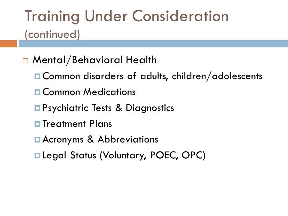 Training Under Consideration (continued)  Mental/Behavioral Health  Common disorders of adults, children/adolescents  Common Medications  Psychiatric Tests & Diagnostics  Treatment Plans  Acronyms & Abbreviations  Legal Status (Voluntary, POEC, OPC)