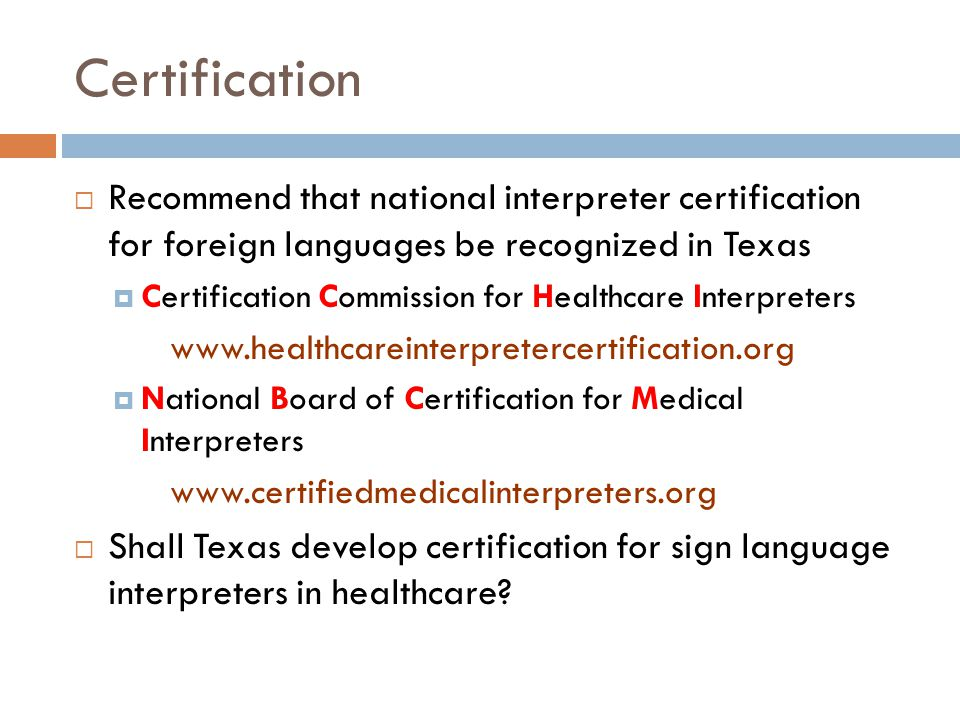 Certification  Recommend that national interpreter certification for foreign languages be recognized in Texas  Certification Commission for Healthcare Interpreters www.healthcareinterpretercertification.org  National Board of Certification for Medical Interpreters www.certifiedmedicalinterpreters.org  Shall Texas develop certification for sign language interpreters in healthcare