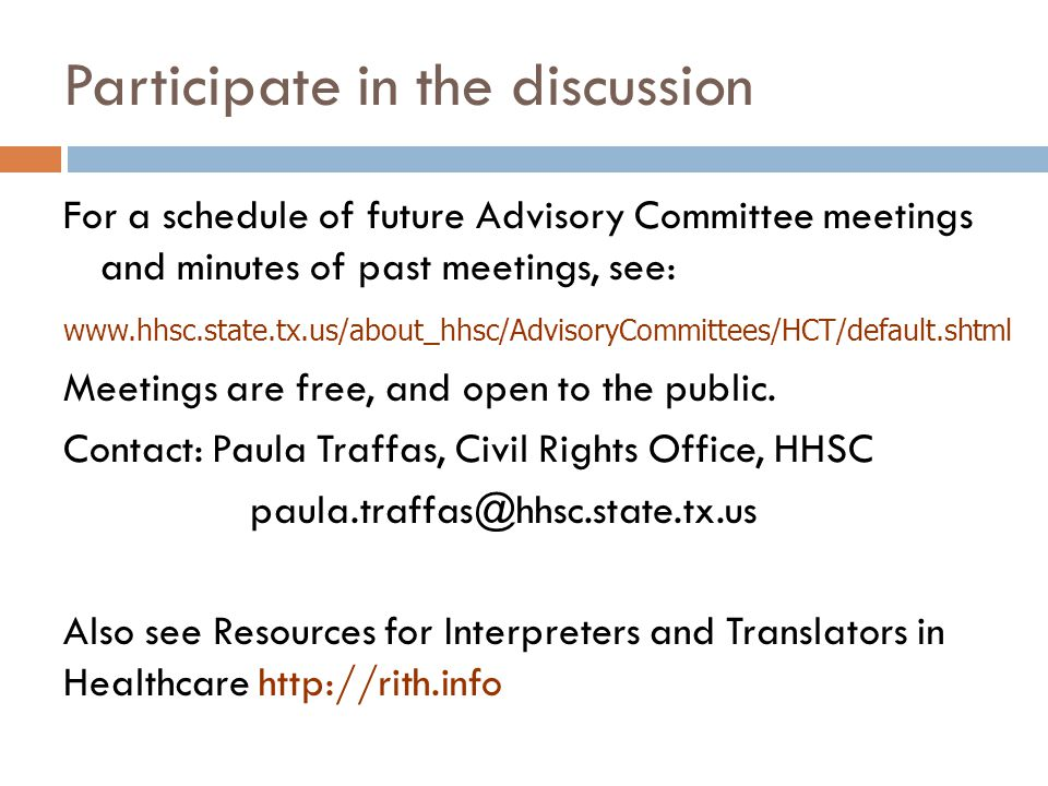Participate in the discussion For a schedule of future Advisory Committee meetings and minutes of past meetings, see: www.hhsc.state.tx.us/about_hhsc/AdvisoryCommittees/HCT/default.shtml Meetings are free, and open to the public.