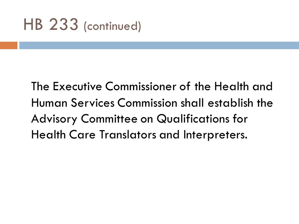 HB 233 (continued) Committee responsibilities Establish and recommend qualifications for healthcare interpreters and translators, that include:  Ability to fluently interpret another language into and out of English  Practical experience as a translator or interpreter