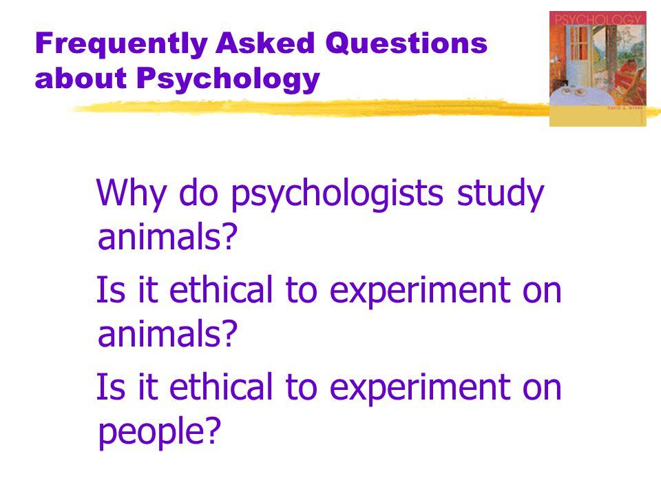 Frequently Asked Questions about Psychology Why do psychologists study animals? Is it ethical to experiment on animals? Is it ethical to experiment on