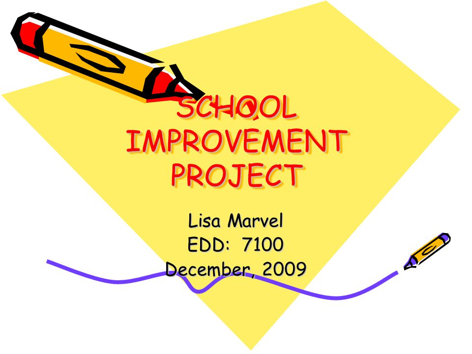 SCHOOL IMPROVEMENT PROJECT Lisa Marvel EDD: 7100 December, 2009