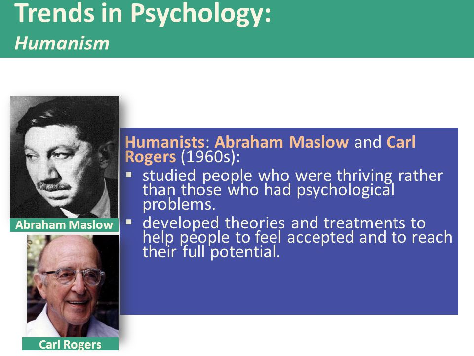 Humanists: Abraham Maslow and Carl Rogers (1960s):  studied people who were thriving rather than those who had psychological problems.  developed th