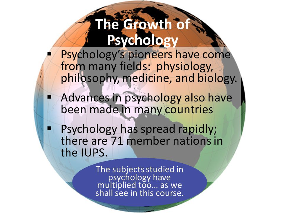 The Growth of Psychology  Psychology's pioneers have come from many fields: physiology, philosophy, medicine, and biology.  Advances in psychology a