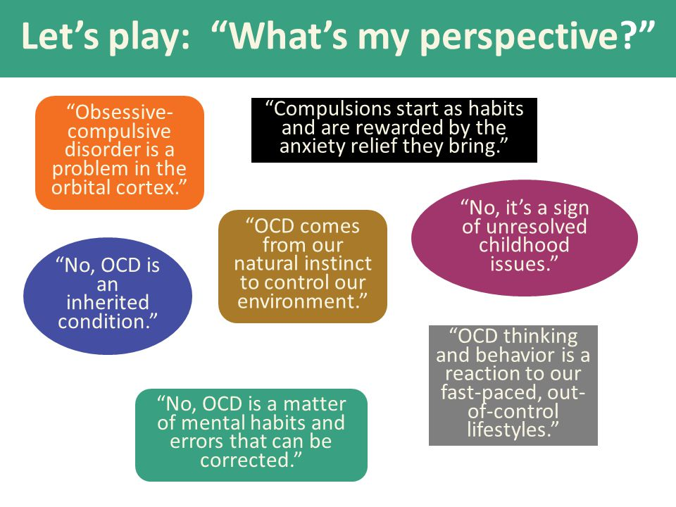 """Let's play: """"What's my perspective?"""" """"Obsessive- compulsive disorder is a problem in the orbital cortex."""" """"No, it's a sign of unresolved childhood iss"""