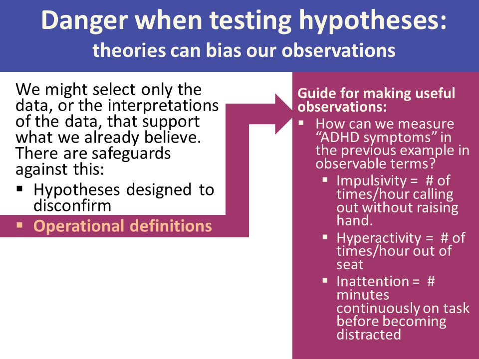 Danger when testing hypotheses: theories can bias our observations We might select only the data, or the interpretations of the data, that support wha