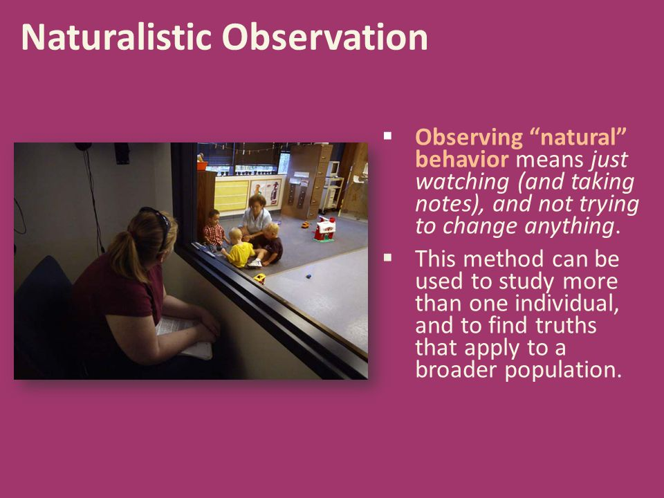 """ Observing """"natural"""" behavior means just watching (and taking notes), and not trying to change anything.  This method can be used to study more than"""